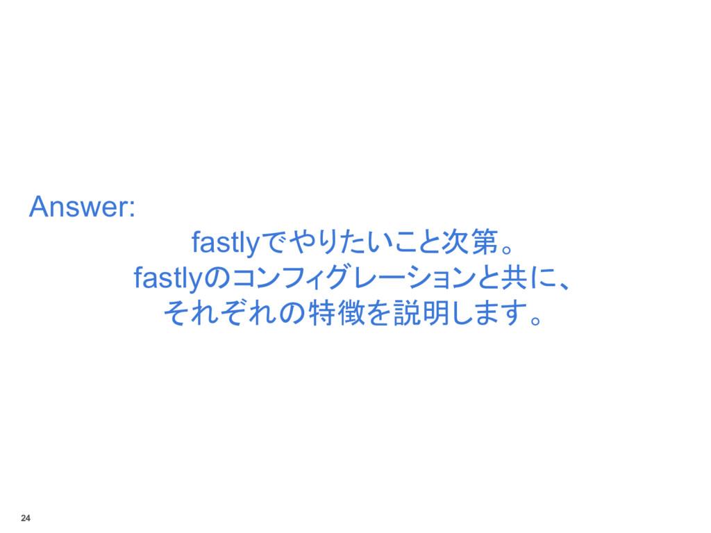 Answer: fastlyでやりたいこと次第。 fastlyのコンフィグレーションと共に、 ...