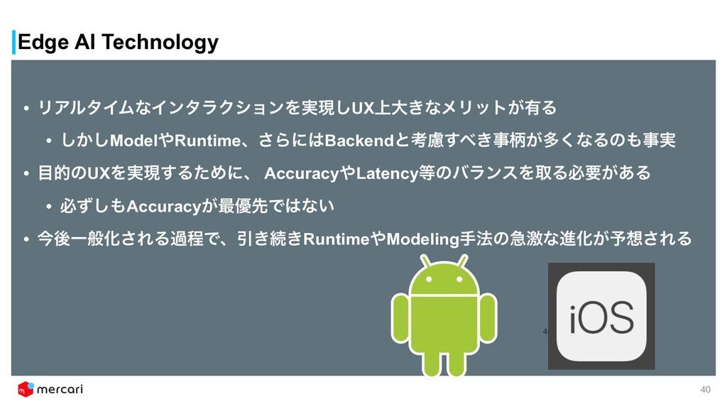 Edge AI Technology 40 40 • ϦΞϧλΠϜͳΠϯλϥΫγϣϯΛ࣮ݱ͠U...