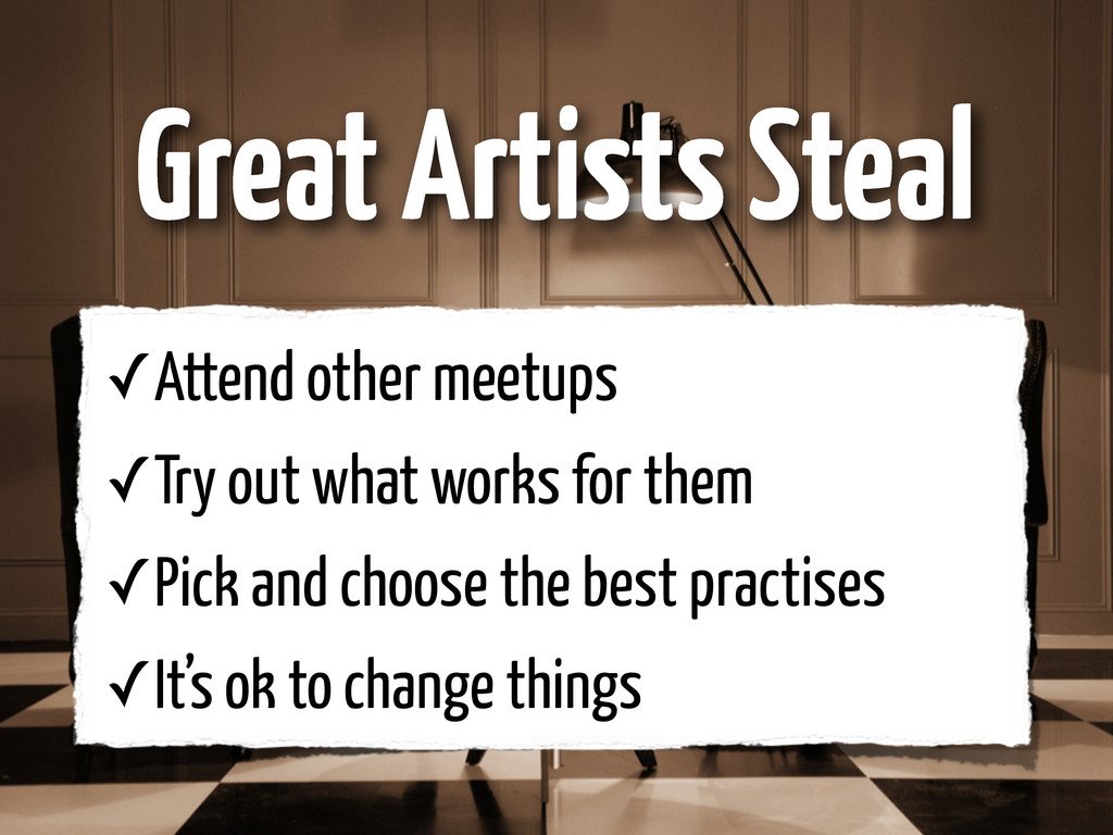 Great Artists Steal ✓Attend other meetups ✓Try ...
