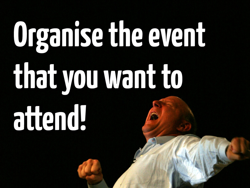 Organise the event that you want to attend!