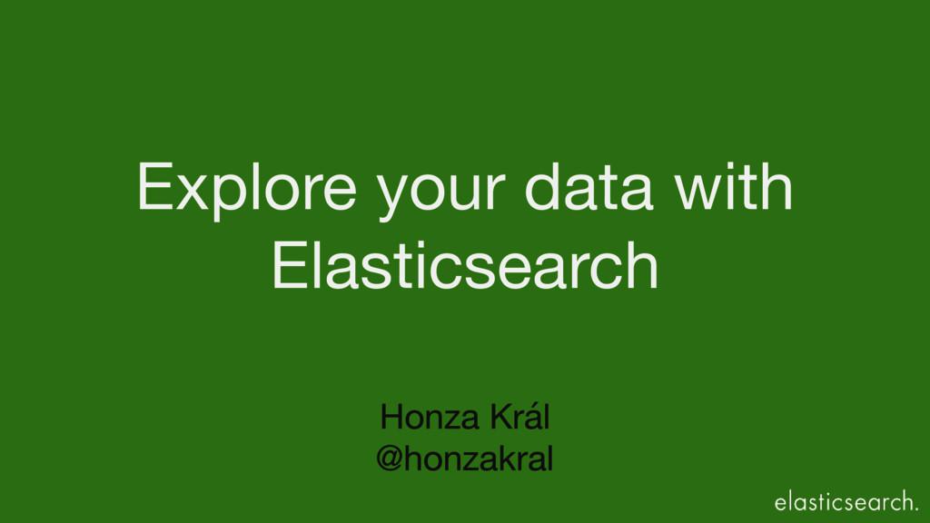 Honza Král  @honzakral Explore your data with  ...