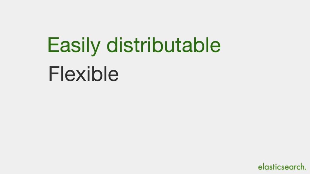 Flexible Easily distributable
