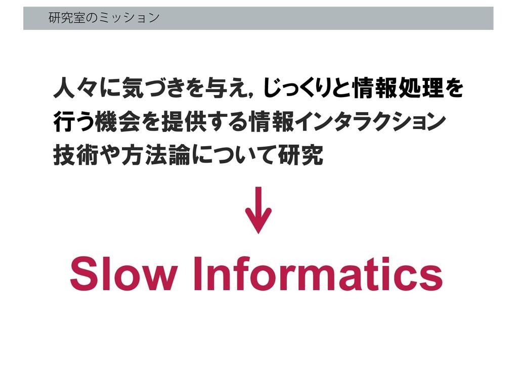 ݚڀࣨͷϛογϣϯ Slow Informatics 人々に気づきを与え,じっくりと情報処理を...