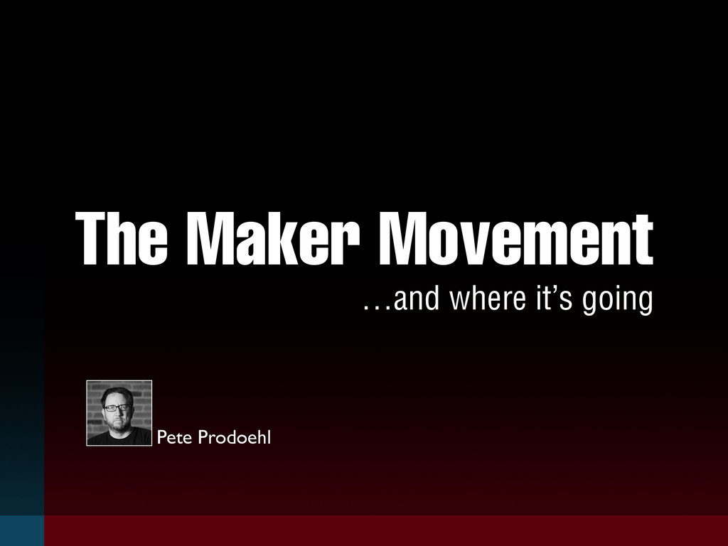 The Maker Movement …and where it's going Pete P...