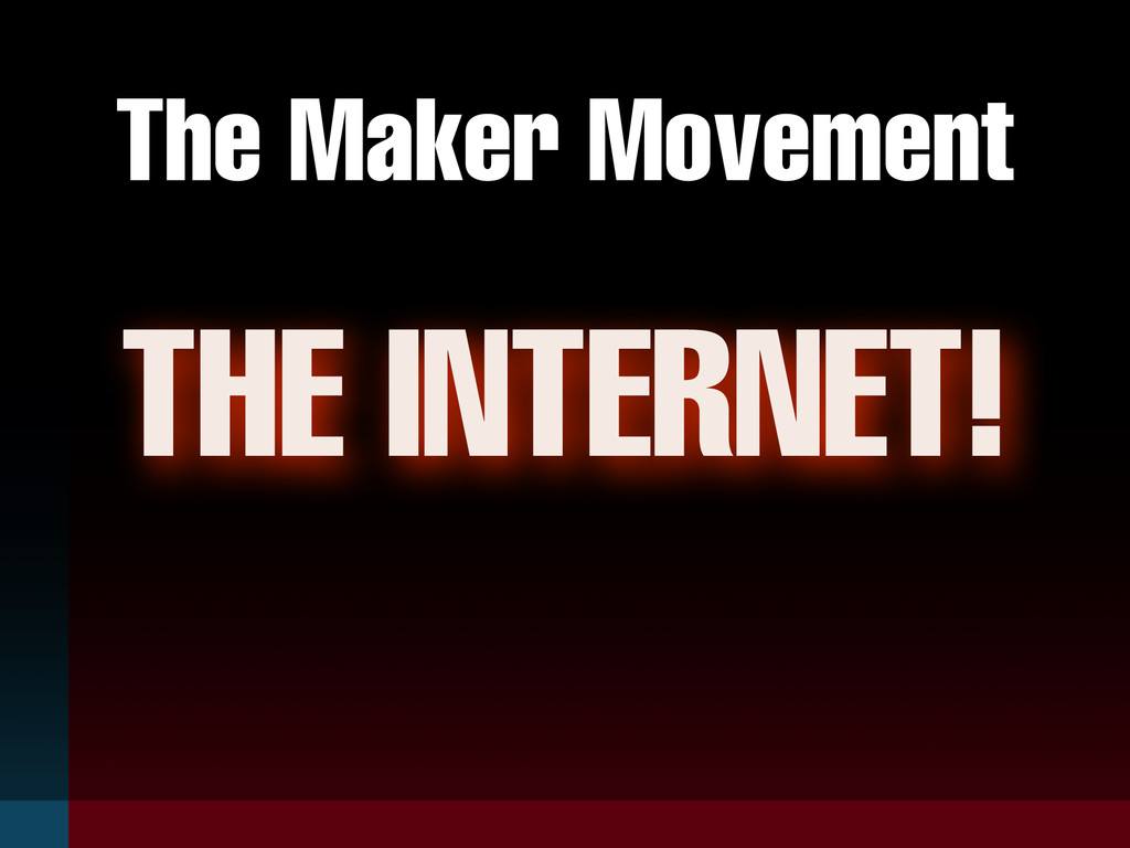 The Maker Movement THE INTERNET!