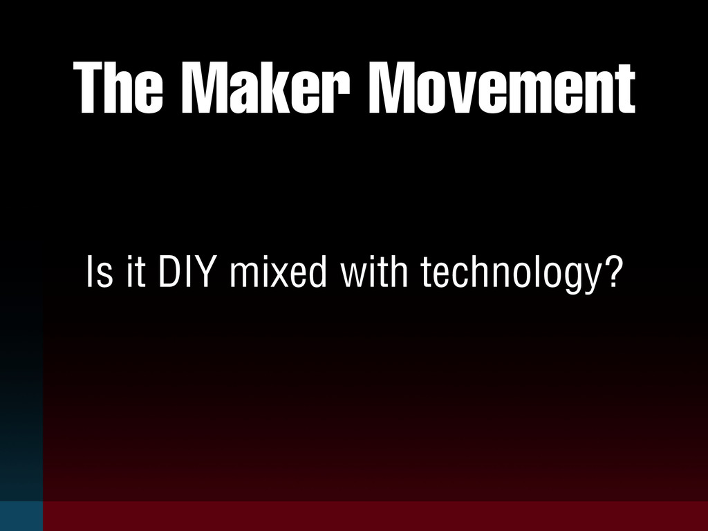 The Maker Movement Is it DIY mixed with technol...
