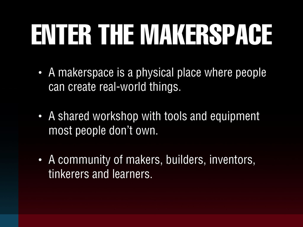 ENTER THE MAKERSPACE • A makerspace is a physic...