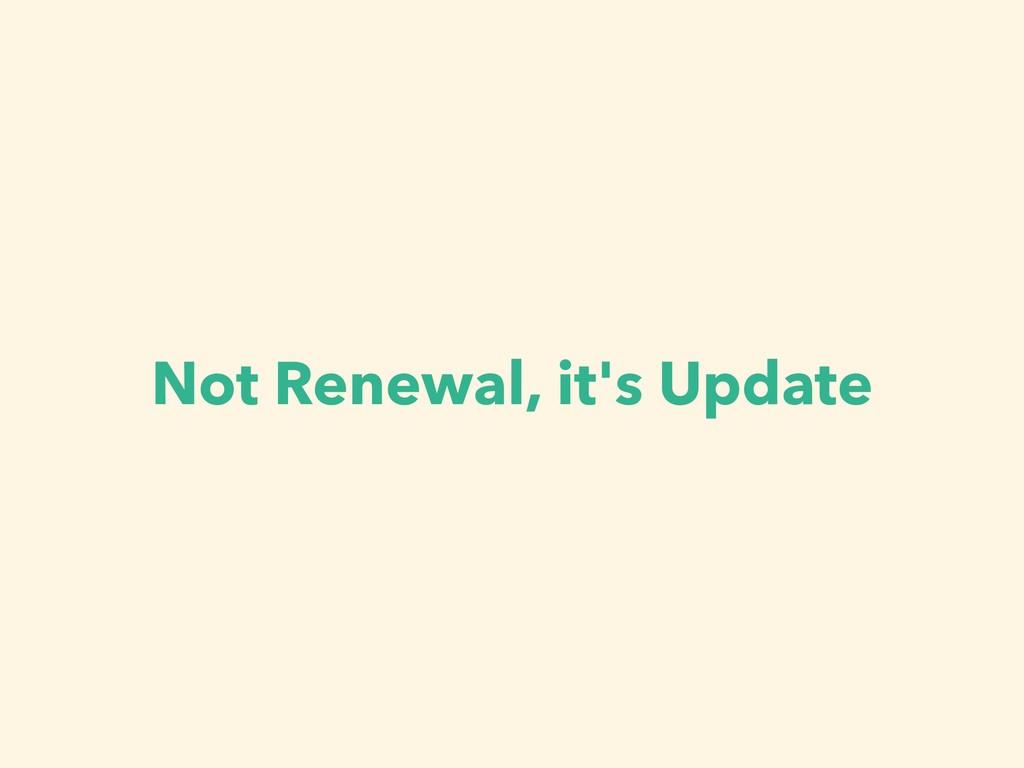Not Renewal, it's Update