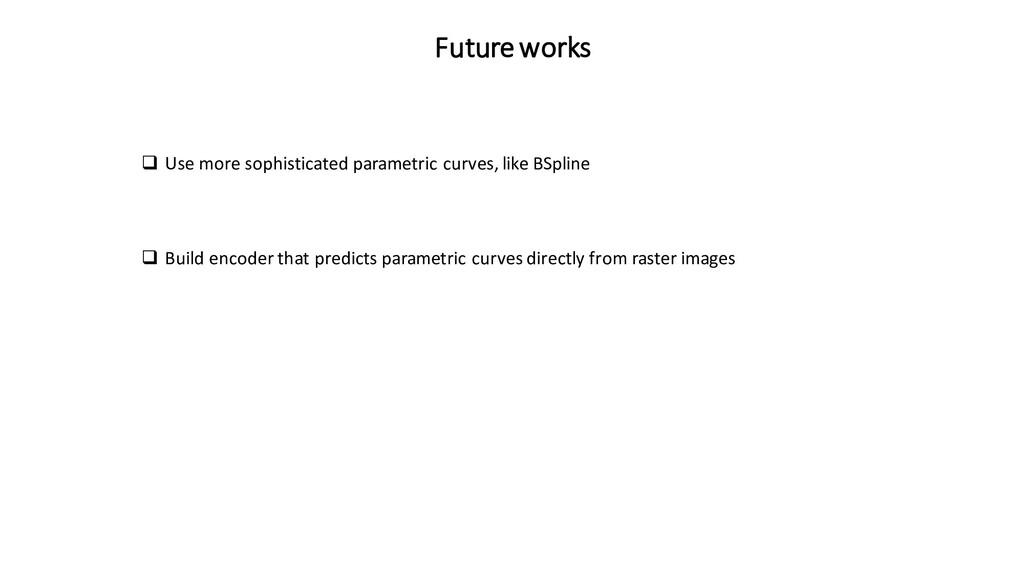 Future works ❑ Use more sophisticated parametri...