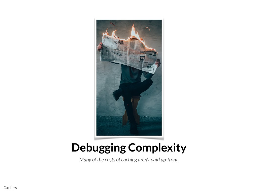 Debugging Complexity Many of the costs of cachi...
