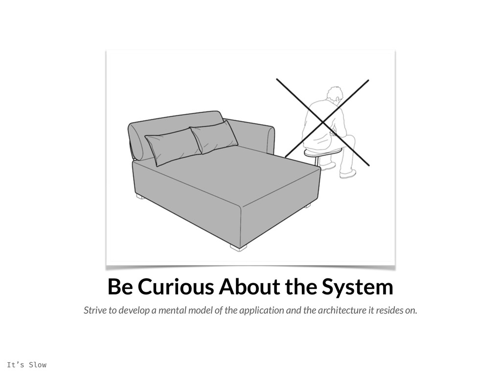 Be Curious About the System Strive to develop a...