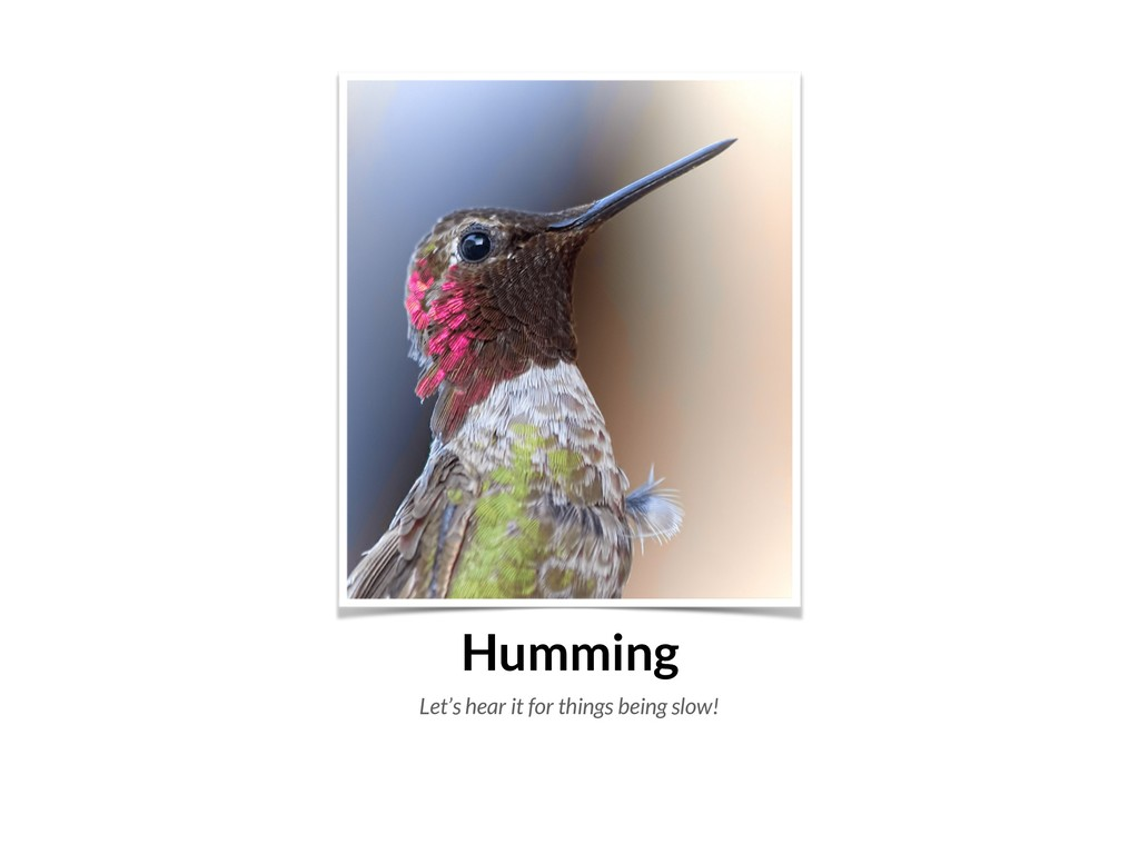 Humming Let's hear it for things being slow!