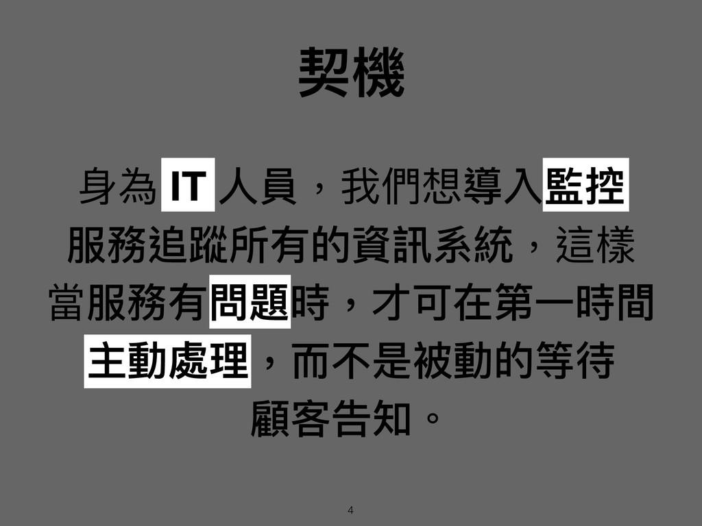 契機 ⾝身為 IT ⼈人員,我們想導入監控 服務追蹤所有的資訊系統,這樣 當服務有問題時,...