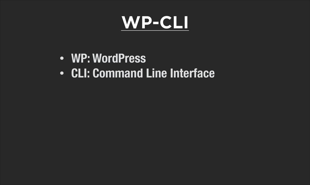 • WP: WordPress • CLI: Command Line Interface W...
