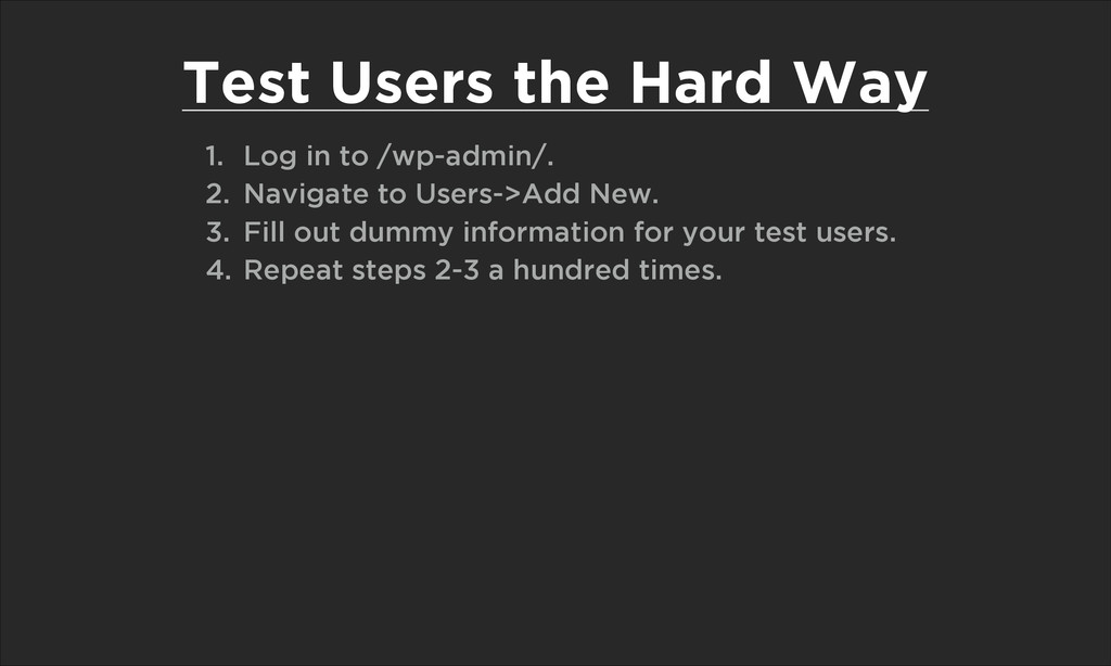Test Users the Hard Way 1. Log in to /wp-admin/...
