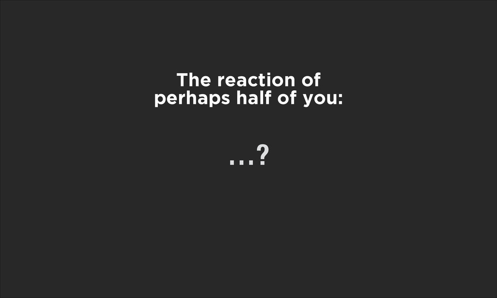 The reaction of perhaps half of you: …?