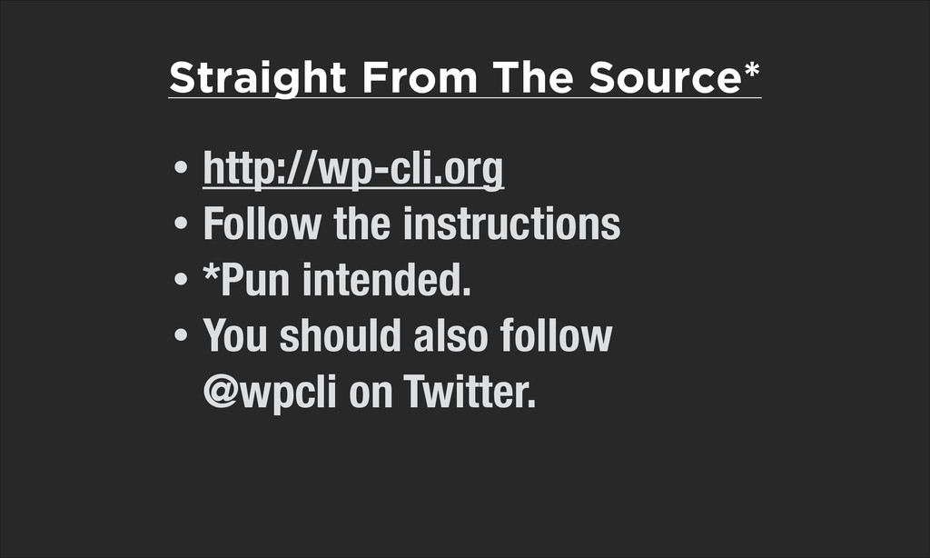 Straight From The Source* • http://wp-cli.org •...