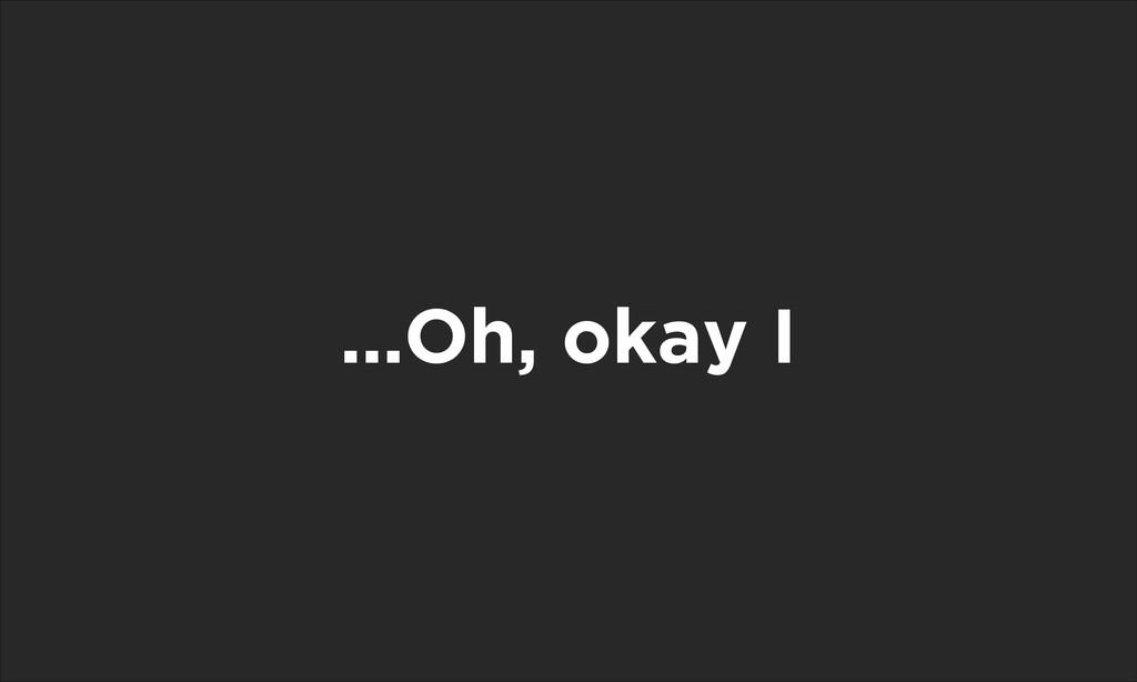 …Oh, okay I