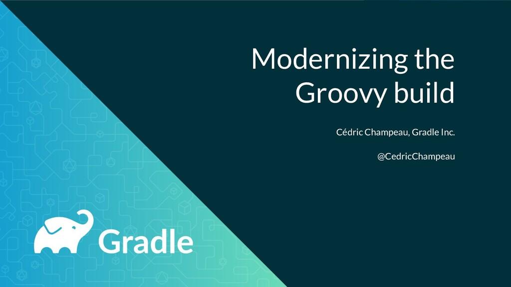 Modernizing the Groovy build Cédric Champeau, G...
