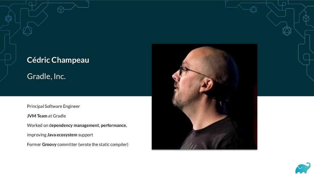 Cédric Champeau Gradle, Inc. Principal Software...