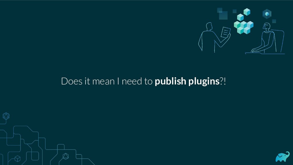 Does it mean I need to publish plugins?!