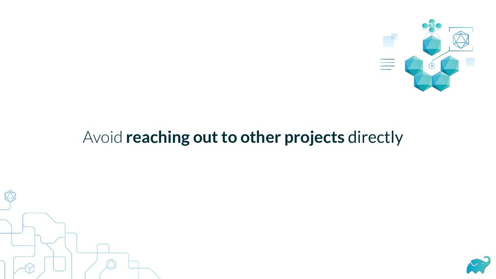 Avoid reaching out to other projects directly