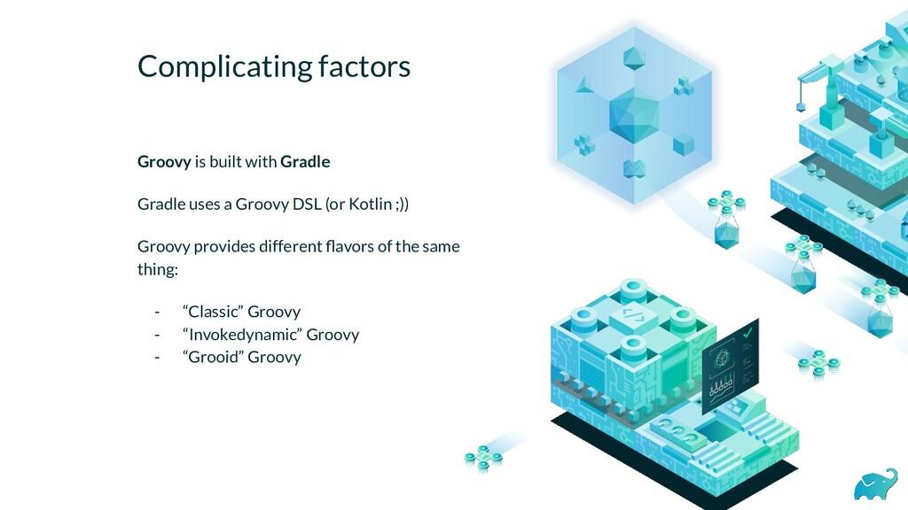 Complicating factors Groovy is built with Gradl...