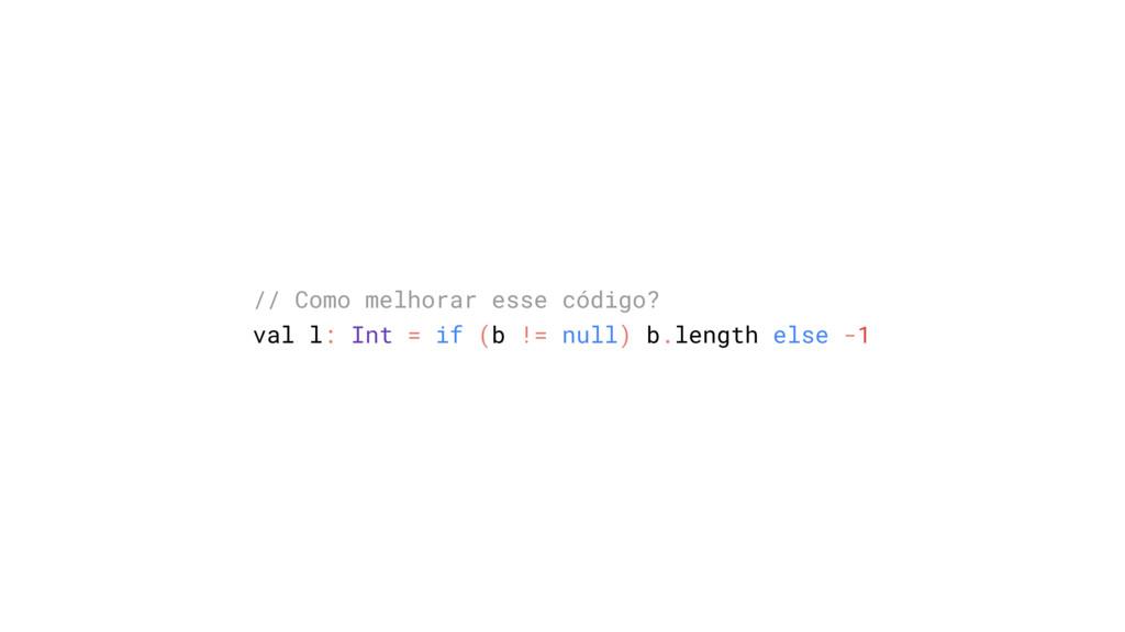 // Como melhorar esse código? val l: Int = if (...