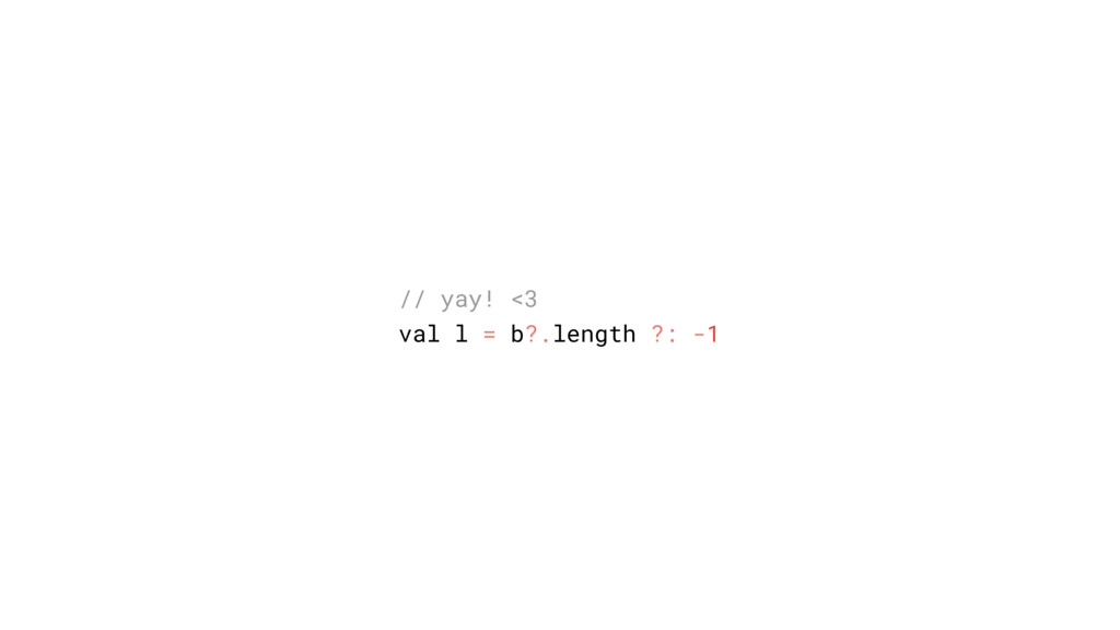 // yay! <3 val l = b?.length ?: -1