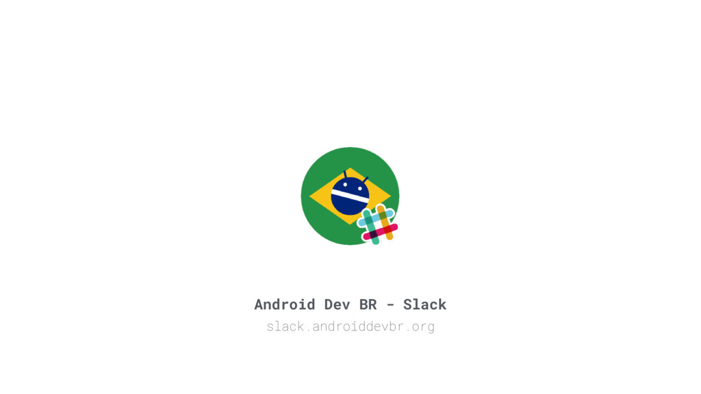 Android Dev BR - Slack slack.androiddevbr.org