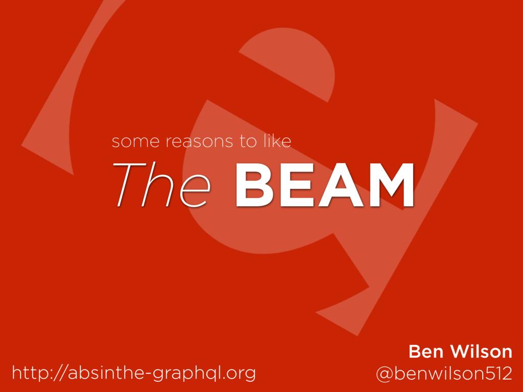 The BEAM http://absinthe-graphql.org Ben Wilson...