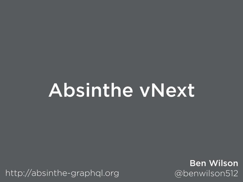 Absinthe vNext http://absinthe-graphql.org Ben ...