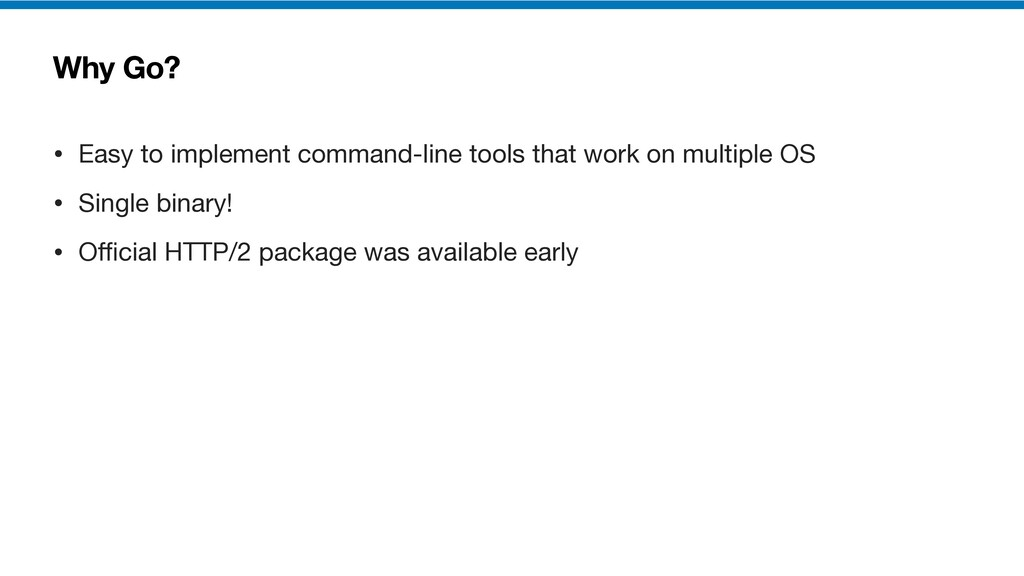 Why Go? • Easy to implement command-line tools ...