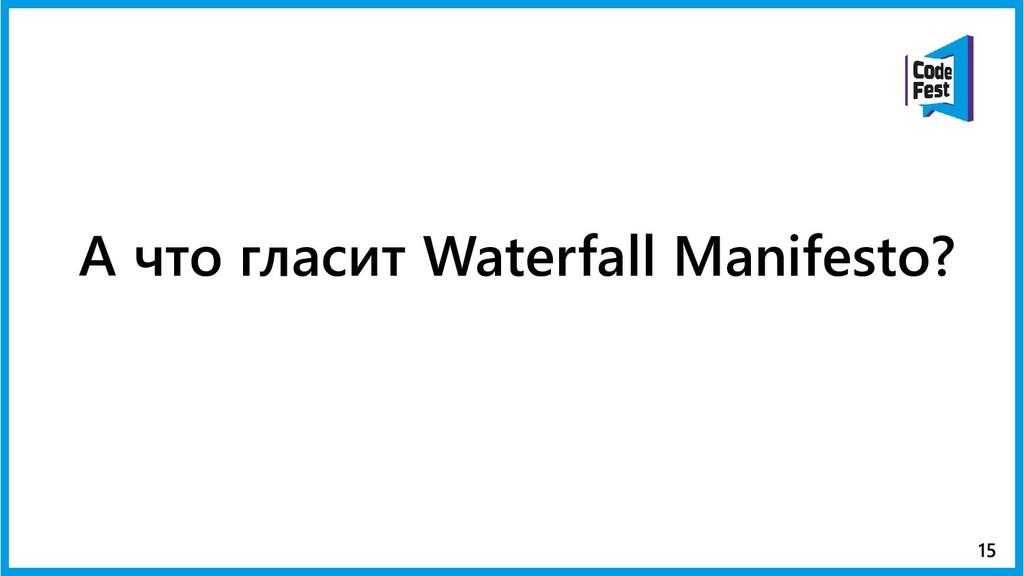 А что гласит Waterfall Manifesto? 15