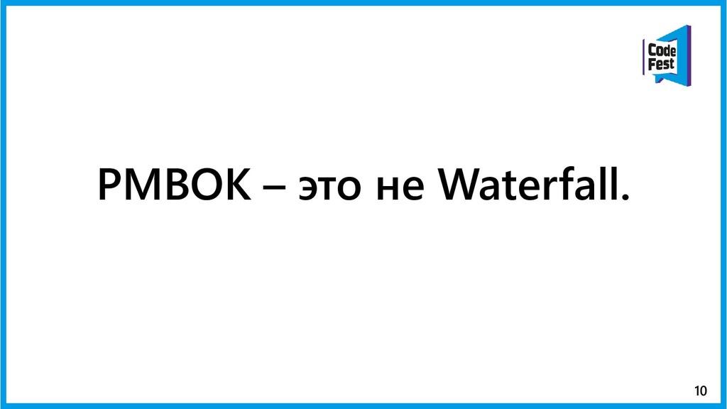 PMBOK – это не Waterfall. 10