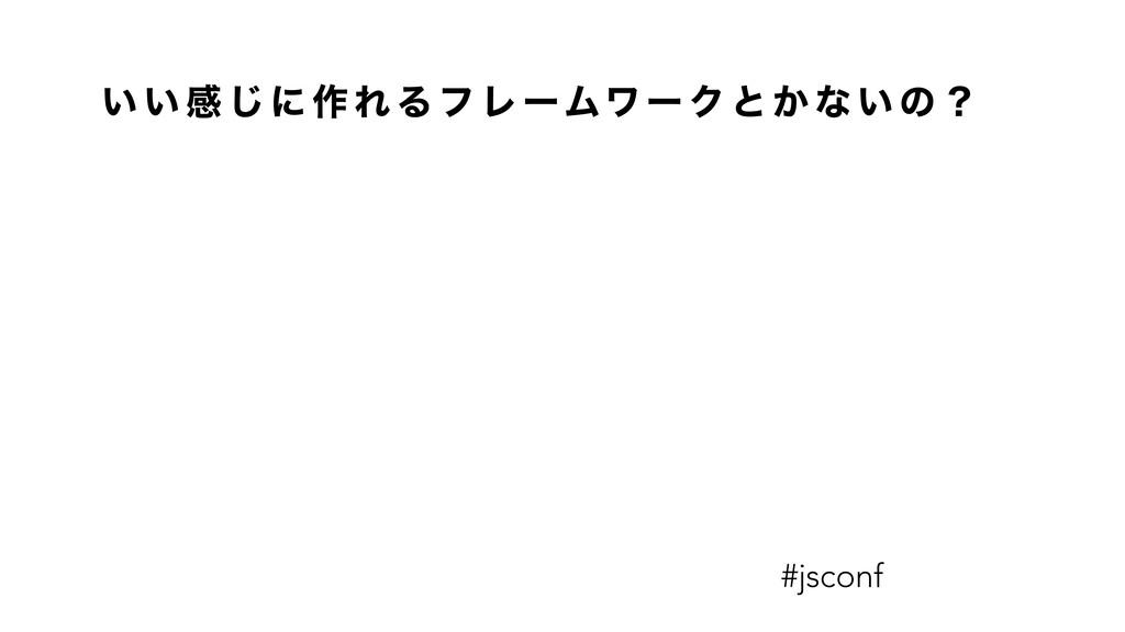 ͍ ͍ ײ ͡ ʹ ࡞ Ε Δ ϑ Ϩ ʔϜϫ ʔ Ϋ ͱ ͔ ͳ ͍ ͷ ʁ #jsconf