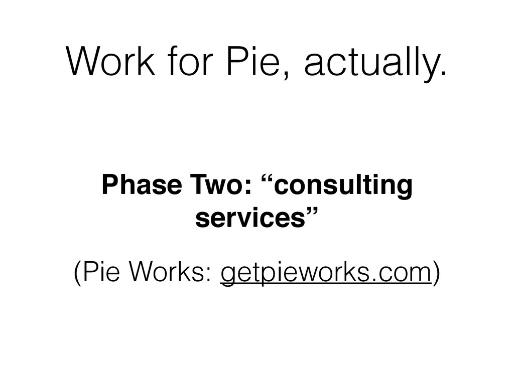 """Work for Pie, actually. Phase Two: """"consulting ..."""