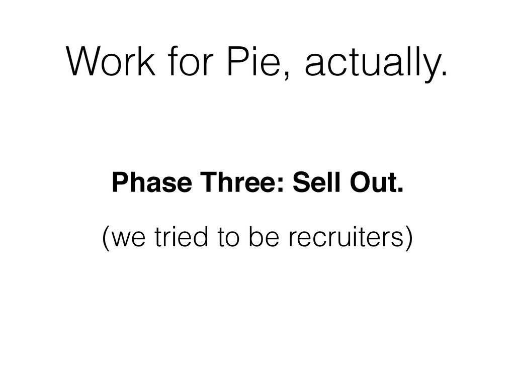 Work for Pie, actually. Phase Three: Sell Out.!...