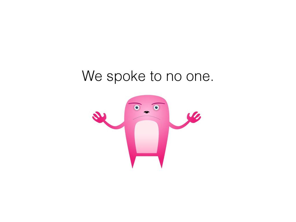 We spoke to no one.