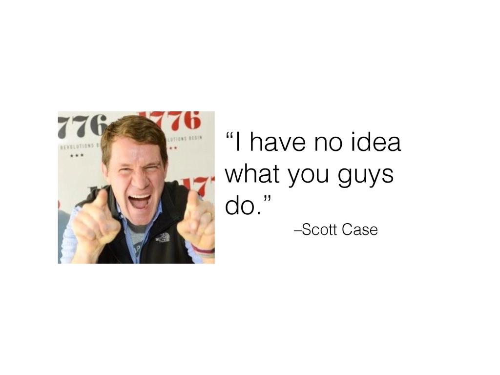 """–Scott Case """"I have no idea what you guys do."""""""