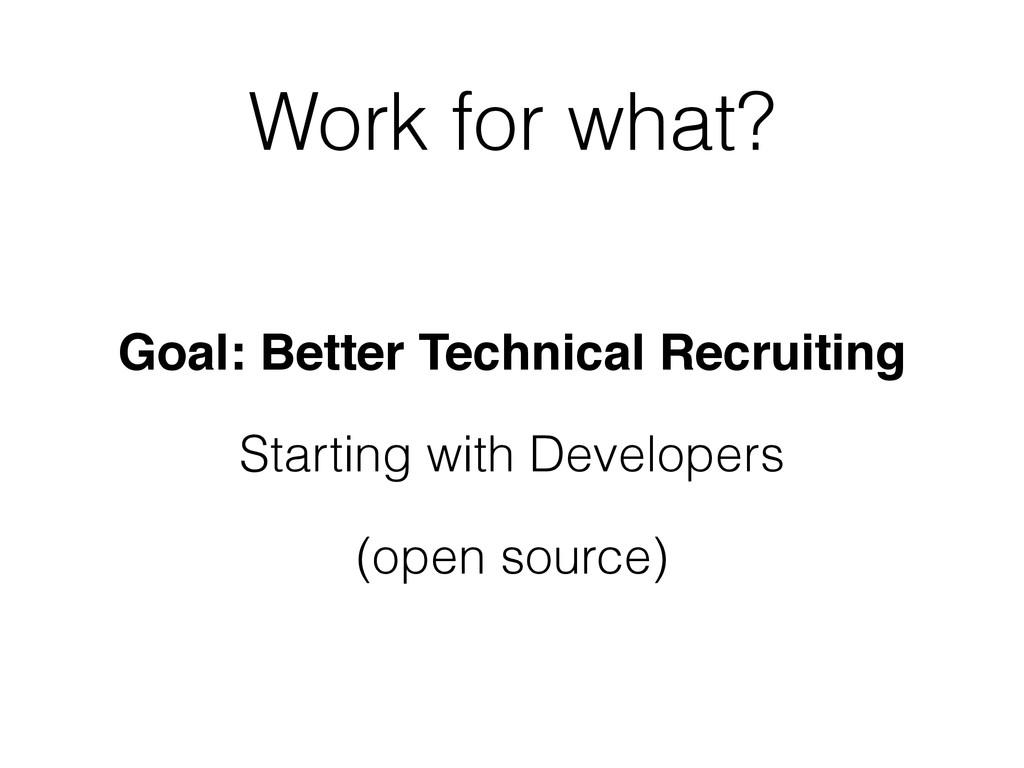 Work for what? Goal: Better Technical Recruitin...
