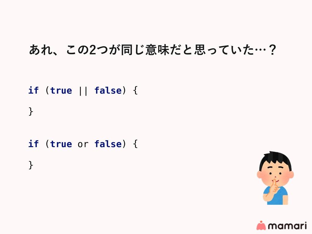 ͋Εɺ͜ͷ͕ͭಉ͡ҙຯͩͱࢥ͍ͬͯͨʜʁ if (true || false) { } if...