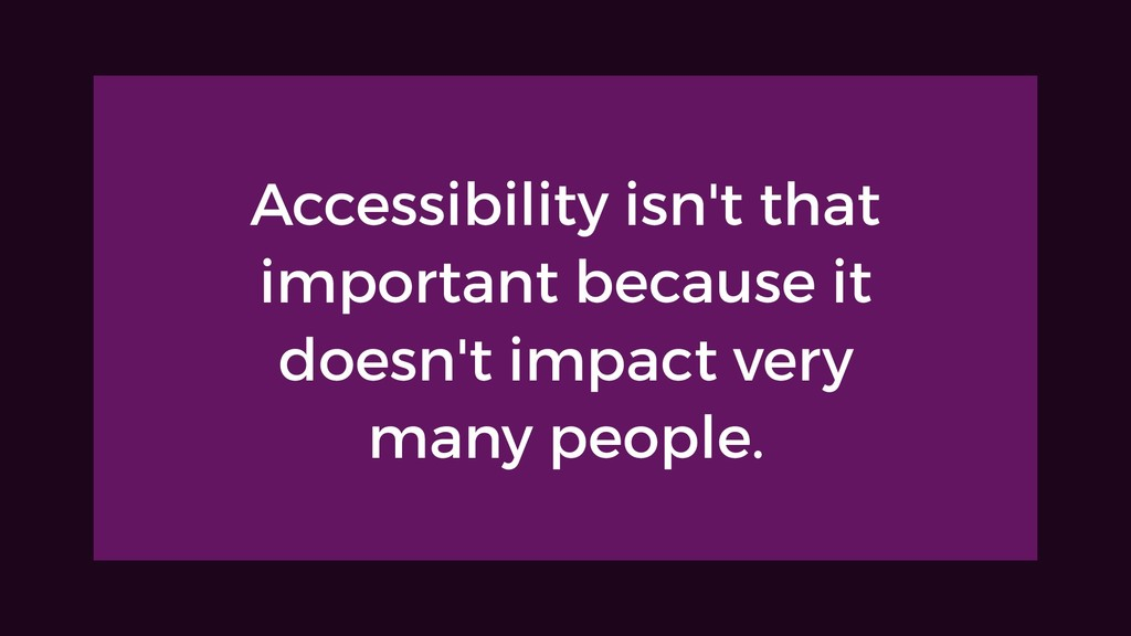 Accessibility isn't that important because it d...