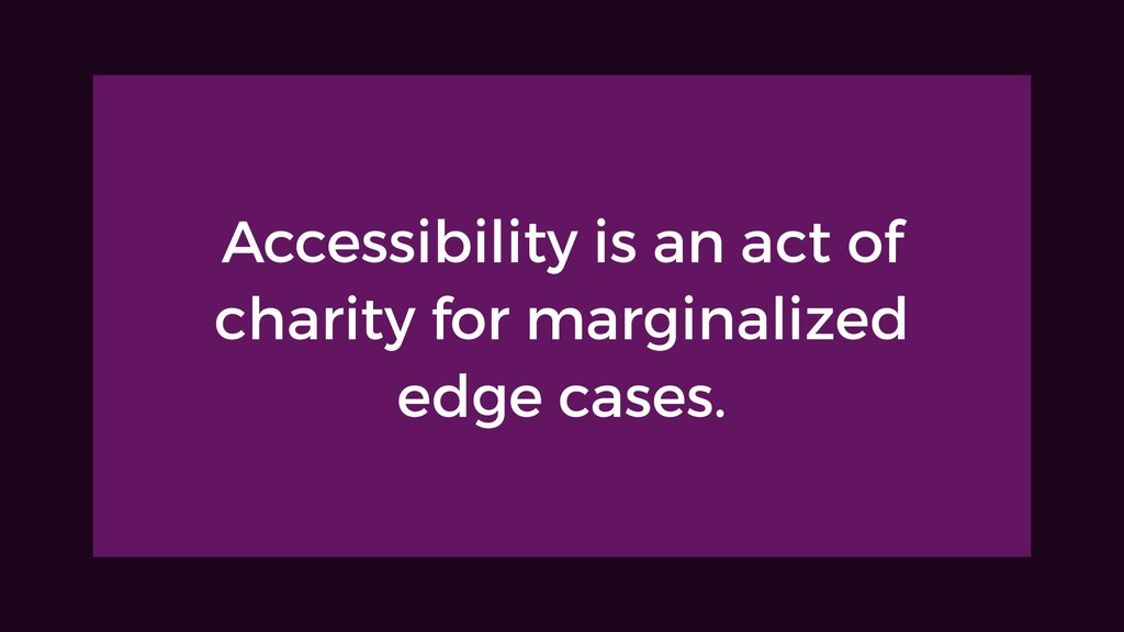 Accessibility is an act of charity for marginal...