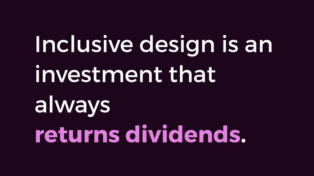 Inclusive design is an investment that always 