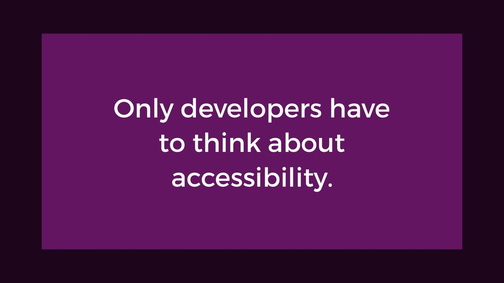 Only developers have to think about accessibili...