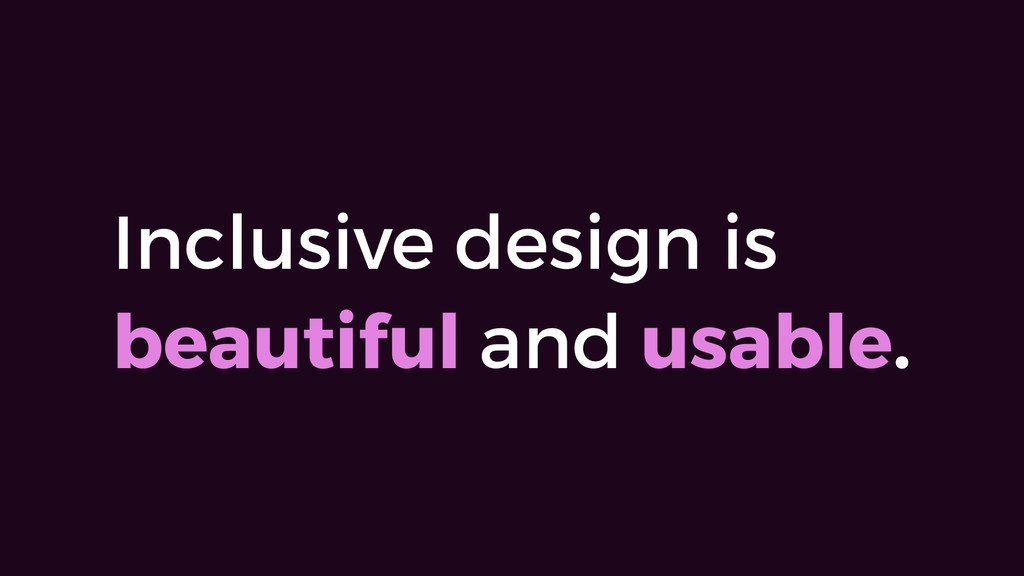 Inclusive design is beautiful and usable.