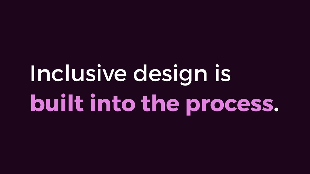 Inclusive design is built into the process.