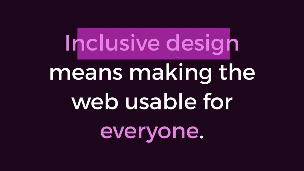 Inclusive design means making the web usable fo...