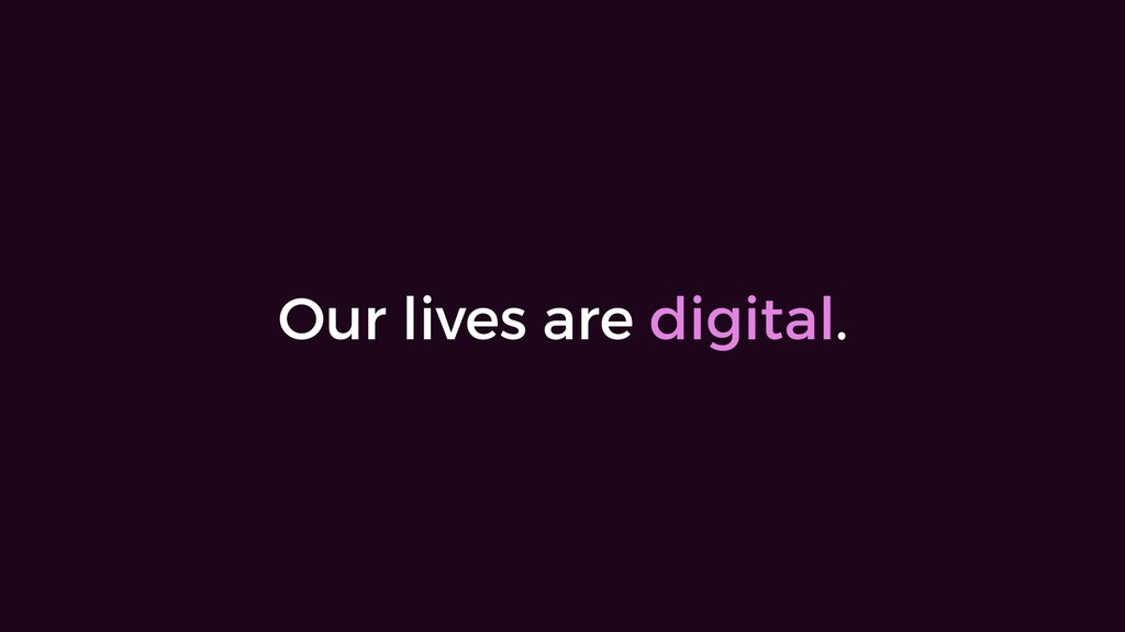 Our lives are digital.